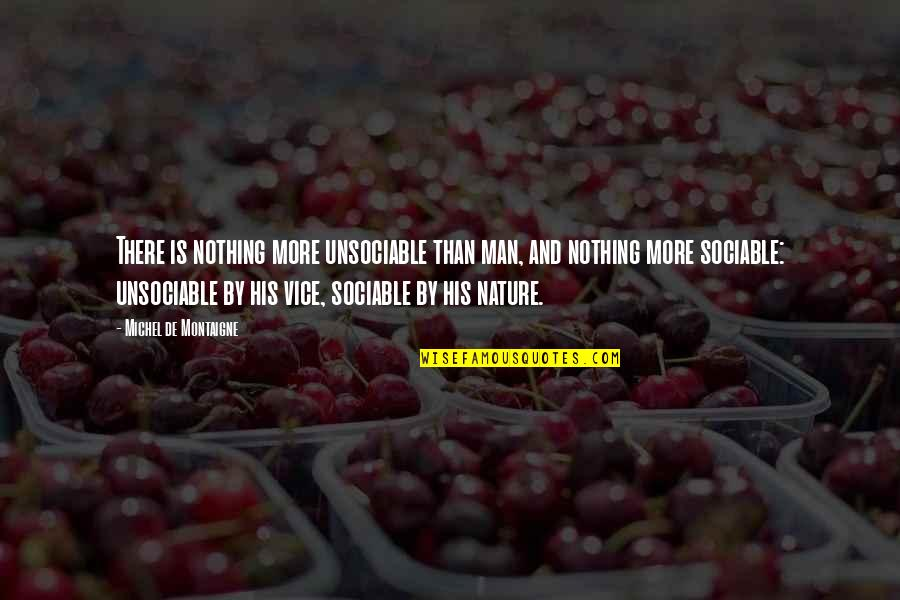 Nature And Man Quotes By Michel De Montaigne: There is nothing more unsociable than man, and