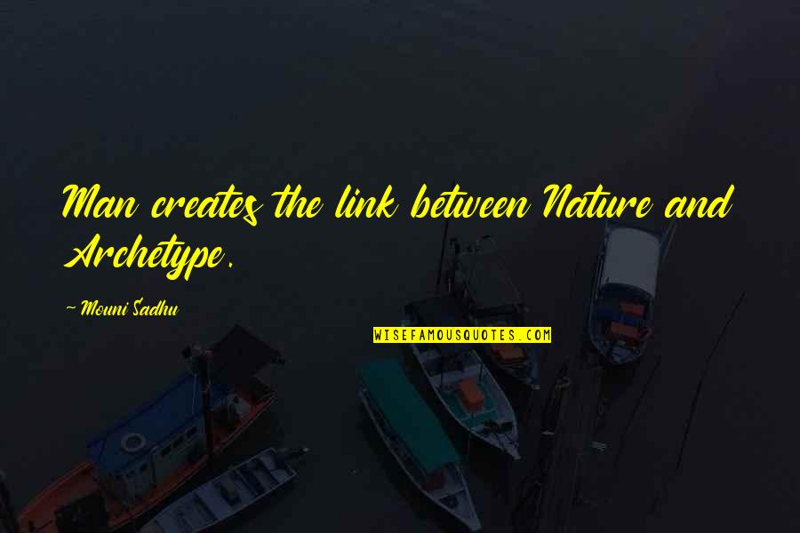 Nature And Man Quotes By Mouni Sadhu: Man creates the link between Nature and Archetype.