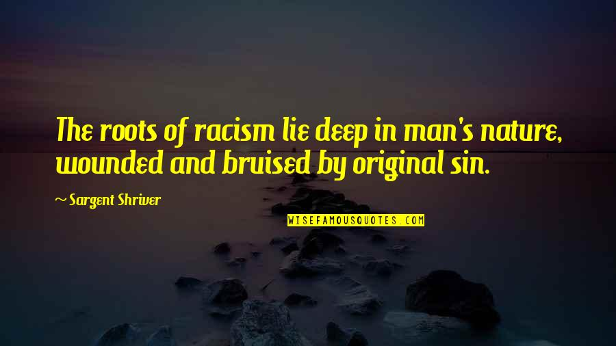 Nature And Man Quotes By Sargent Shriver: The roots of racism lie deep in man's