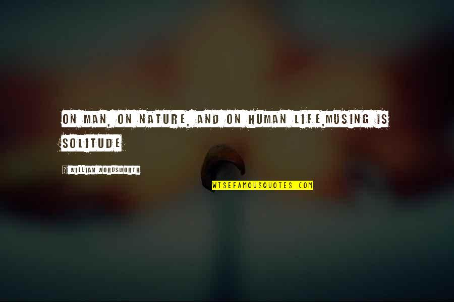 Nature And Man Quotes By William Wordsworth: On Man, on Nature, and on Human Life,Musing
