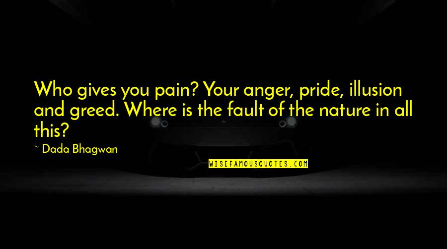Nature And Spiritual Quotes By Dada Bhagwan: Who gives you pain? Your anger, pride, illusion