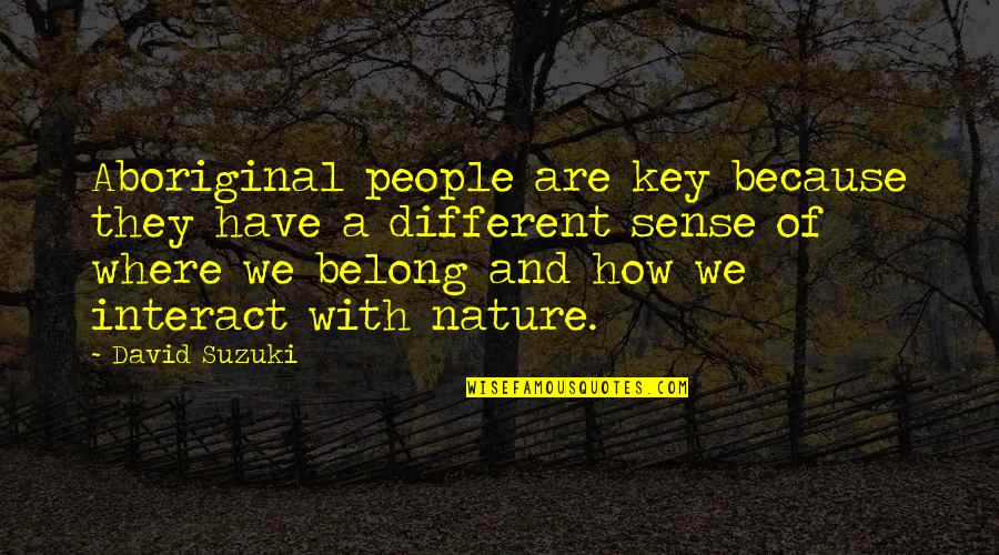 Nature And Spiritual Quotes By David Suzuki: Aboriginal people are key because they have a