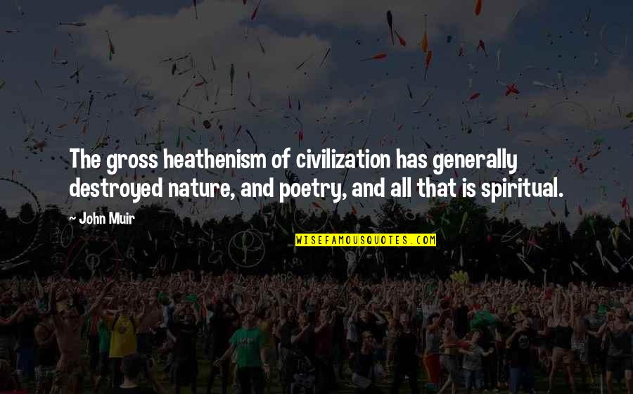 Nature And Spiritual Quotes By John Muir: The gross heathenism of civilization has generally destroyed