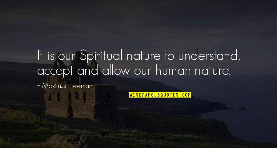 Nature And Spiritual Quotes By Maximus Freeman: It is our Spiritual nature to understand, accept