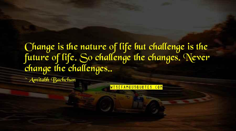 Nature Never Change Quotes By Amitabh Bachchan: Change is the nature of life but challenge