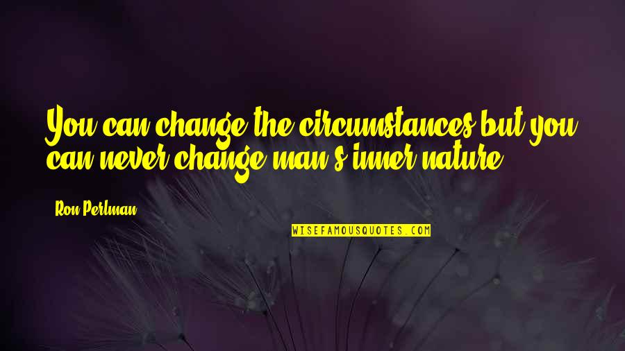 Nature Never Change Quotes By Ron Perlman: You can change the circumstances but you can