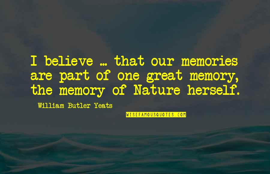 Nature Of Memory Quotes By William Butler Yeats: I believe ... that our memories are part