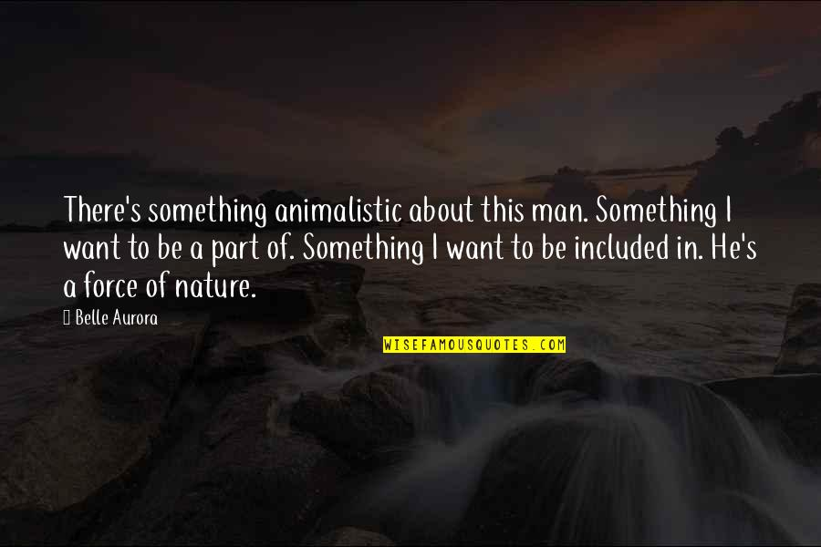 Nature Vs Man Quotes By Belle Aurora: There's something animalistic about this man. Something I