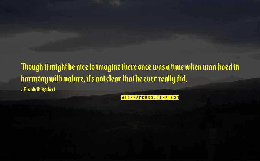 Nature Vs Man Quotes By Elizabeth Kolbert: Though it might be nice to imagine there