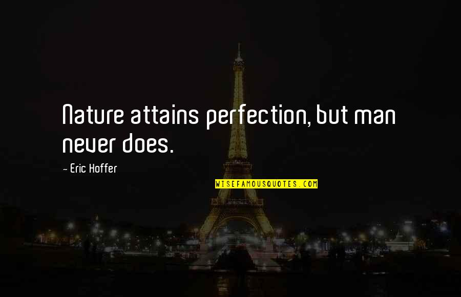 Nature Vs Man Quotes By Eric Hoffer: Nature attains perfection, but man never does.