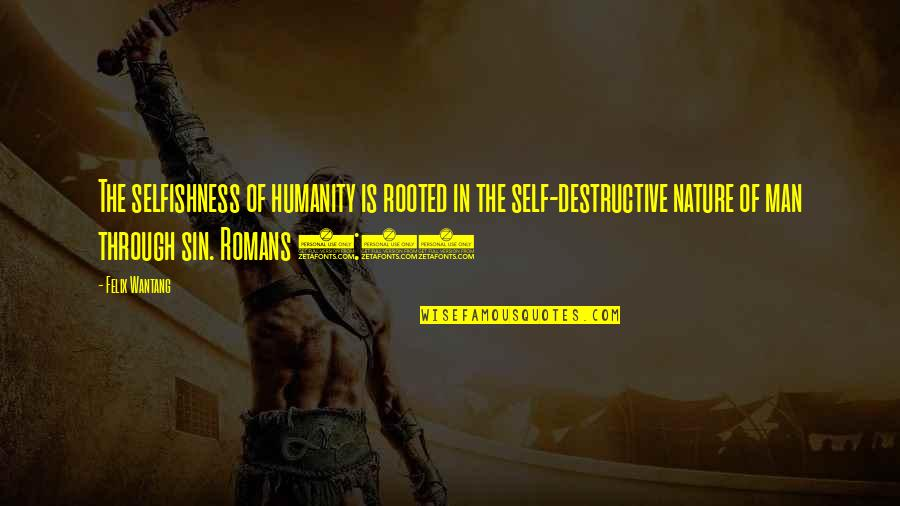 Nature Vs Man Quotes By Felix Wantang: The selfishness of humanity is rooted in the