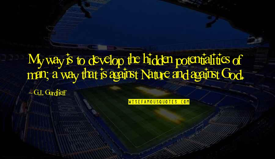 Nature Vs Man Quotes By G.I. Gurdjieff: My way is to develop the hidden potentialities