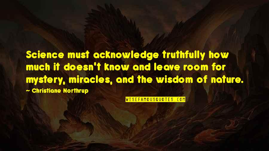Nature's Mystery Quotes By Christiane Northrup: Science must acknowledge truthfully how much it doesn't