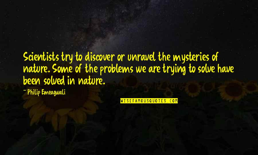 Nature's Mystery Quotes By Philip Emeagwali: Scientists try to discover or unravel the mysteries