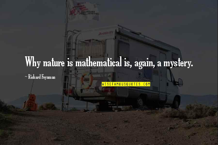 Nature's Mystery Quotes By Richard Feynman: Why nature is mathematical is, again, a mystery.