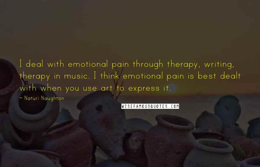 Naturi Naughton quotes: I deal with emotional pain through therapy, writing, therapy in music. I think emotional pain is best dealt with when you use art to express it.