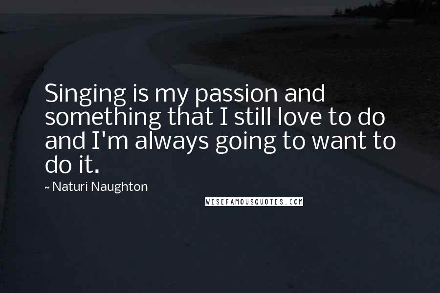 Naturi Naughton quotes: Singing is my passion and something that I still love to do and I'm always going to want to do it.