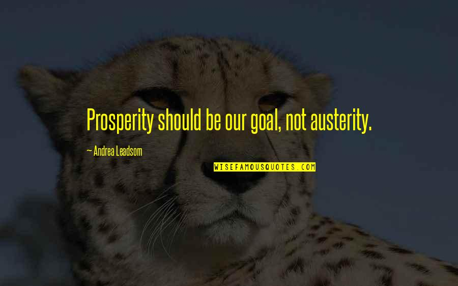 Naturist Quotes By Andrea Leadsom: Prosperity should be our goal, not austerity.