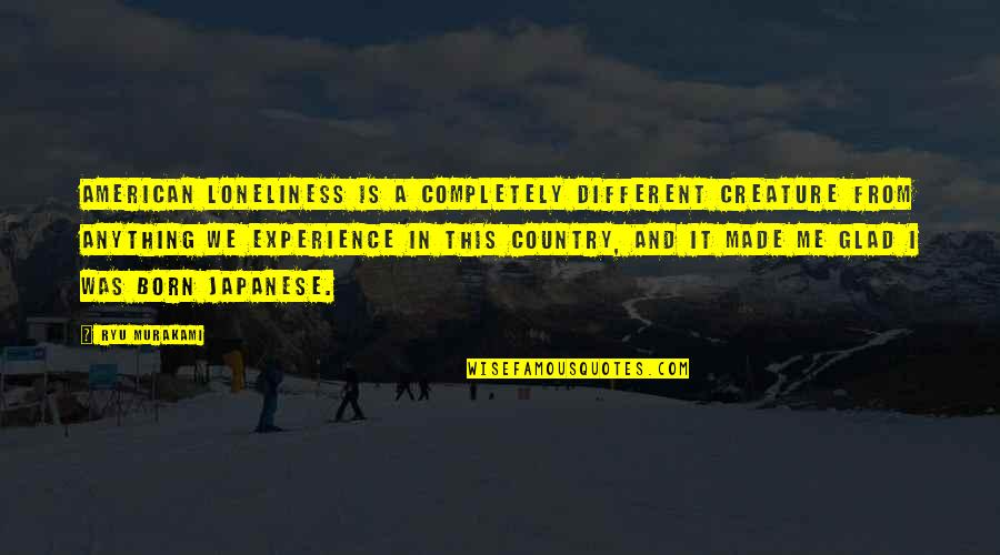 Naturist Quotes By Ryu Murakami: American loneliness is a completely different creature from