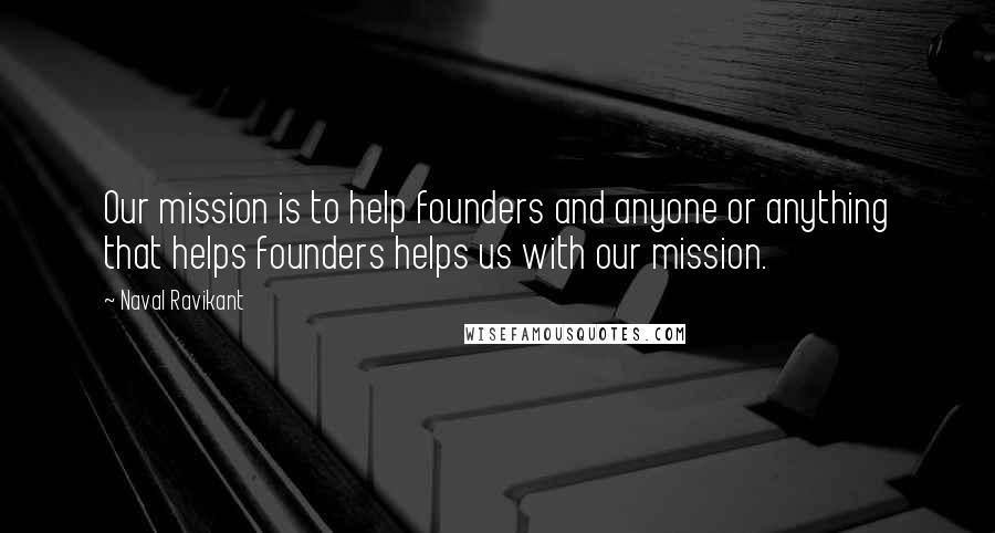 Naval Ravikant quotes: Our mission is to help founders and anyone or anything that helps founders helps us with our mission.