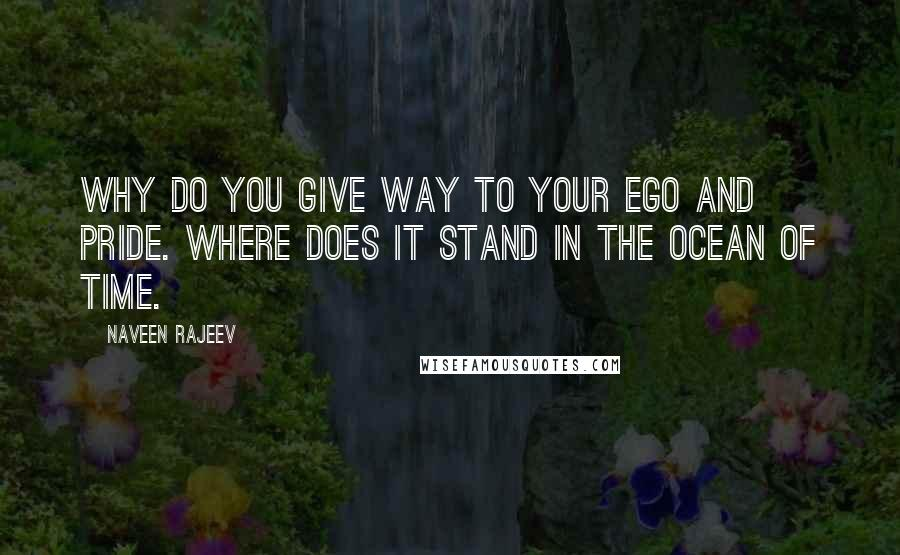 Naveen Rajeev quotes: Why do you give way to your ego and pride. Where does it stand in the ocean of time.
