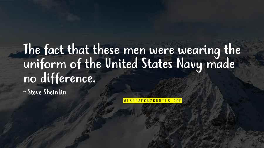 Navy Uniform Quotes By Steve Sheinkin: The fact that these men were wearing the
