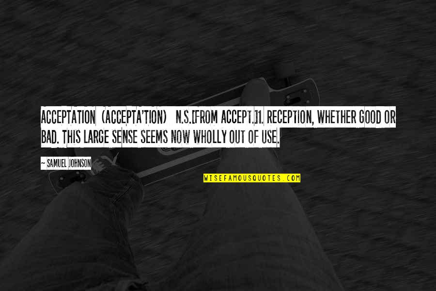 N'awlins Quotes By Samuel Johnson: ACCEPTATION (ACCEPTA'TION) n.s.[from accept.]1. Reception, whether good or