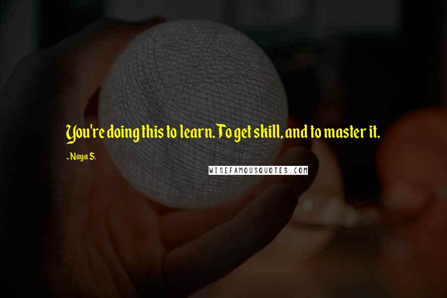 Naya S. quotes: You're doing this to learn. To get skill, and to master it.