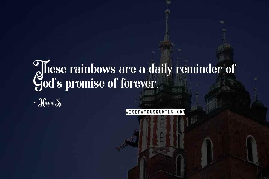 Naya S. quotes: These rainbows are a daily reminder of God's promise of forever.