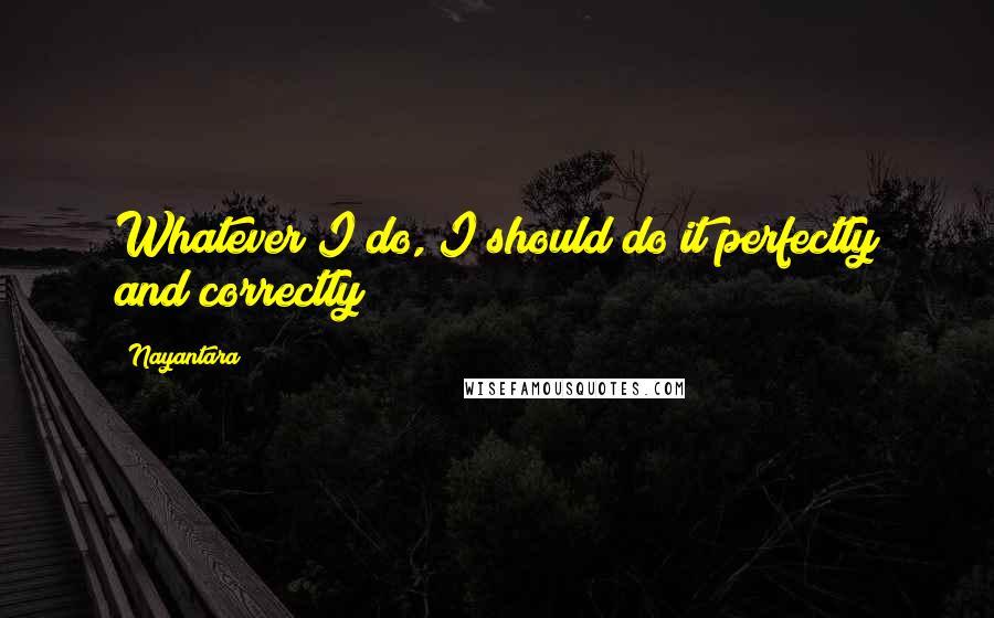 Nayantara quotes: Whatever I do, I should do it perfectly and correctly