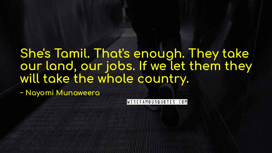 Nayomi Munaweera quotes: She's Tamil. That's enough. They take our land, our jobs. If we let them they will take the whole country.
