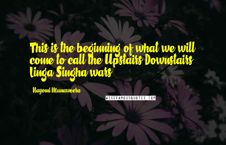 Nayomi Munaweera quotes: This is the beginning of what we will come to call the Upstairs-Downstairs, Linga-Singha wars.