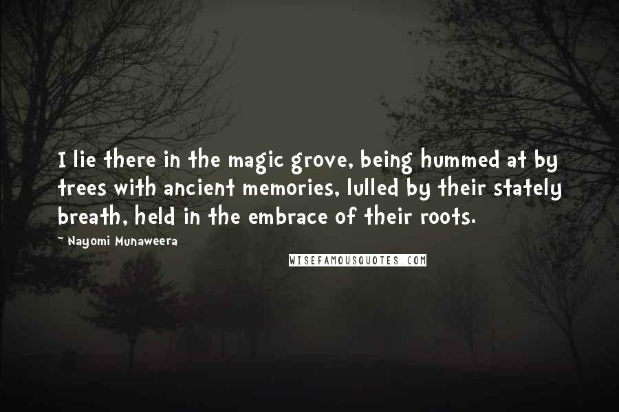Nayomi Munaweera quotes: I lie there in the magic grove, being hummed at by trees with ancient memories, lulled by their stately breath, held in the embrace of their roots.