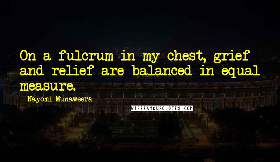 Nayomi Munaweera quotes: On a fulcrum in my chest, grief and relief are balanced in equal measure.