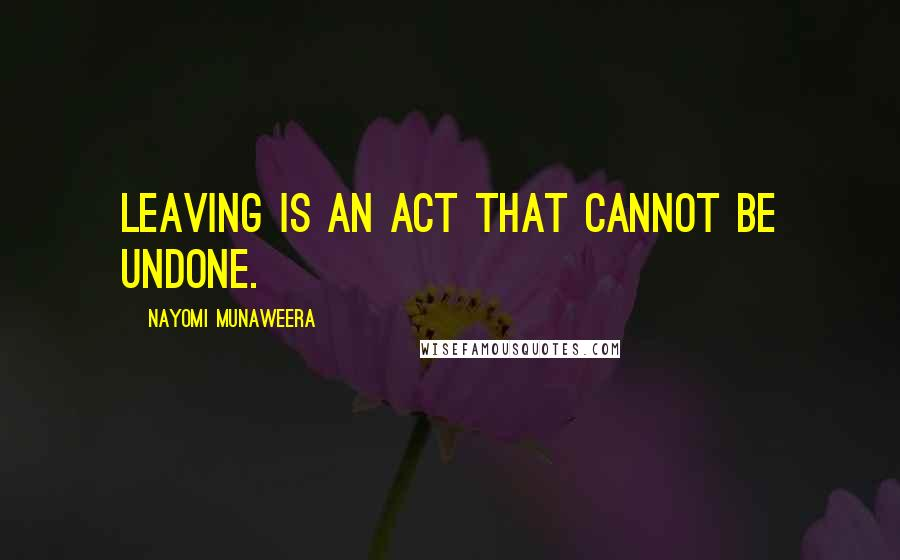 Nayomi Munaweera quotes: Leaving is an act that cannot be undone.