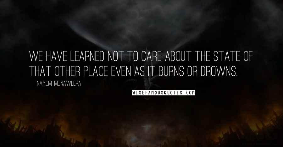 Nayomi Munaweera quotes: We have learned not to care about the state of that other place even as it burns or drowns.