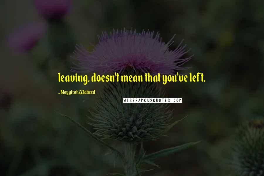Nayyirah Waheed quotes: leaving. doesn't mean that you've left.