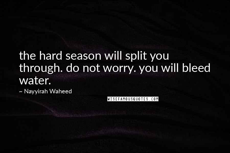Nayyirah Waheed quotes: the hard season will split you through. do not worry. you will bleed water.