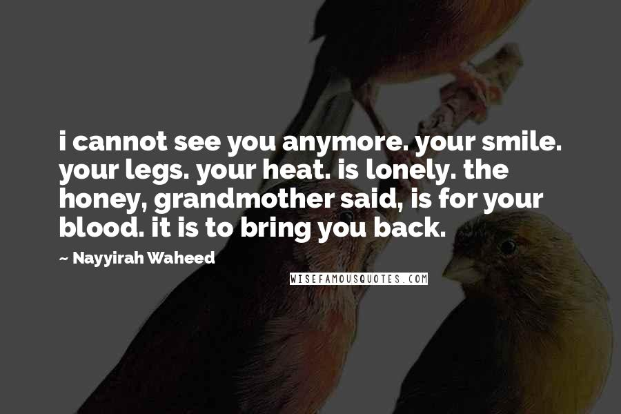 Nayyirah Waheed quotes: i cannot see you anymore. your smile. your legs. your heat. is lonely. the honey, grandmother said, is for your blood. it is to bring you back.