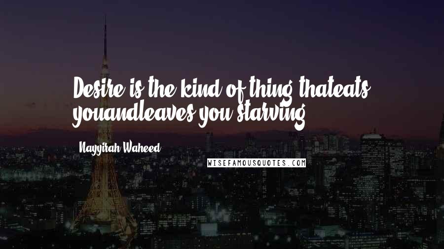 Nayyirah Waheed quotes: Desire is the kind of thing thateats youandleaves you starving.