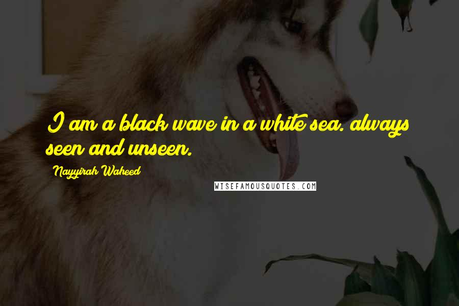 Nayyirah Waheed quotes: I am a black wave in a white sea. always seen and unseen.