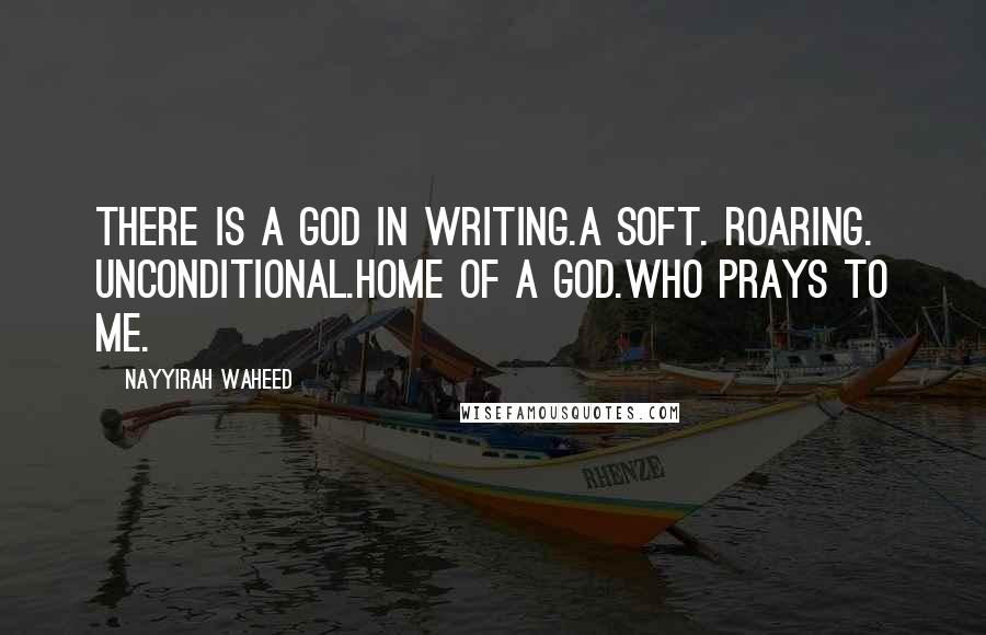Nayyirah Waheed quotes: There is a god in writing.a soft. roaring. unconditional.home of a god.who prays to me.