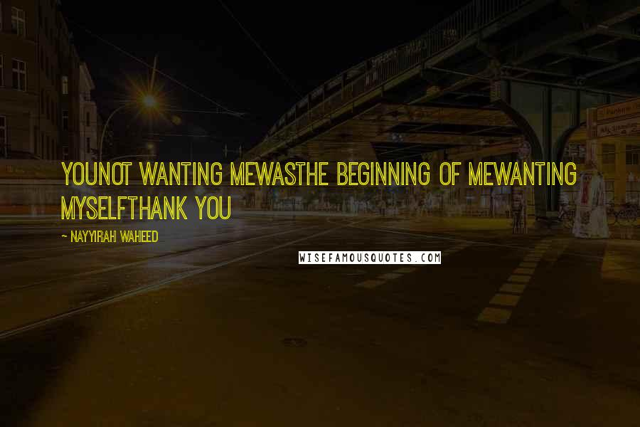 Nayyirah Waheed quotes: Younot wanting mewasthe beginning of mewanting myselfthank you