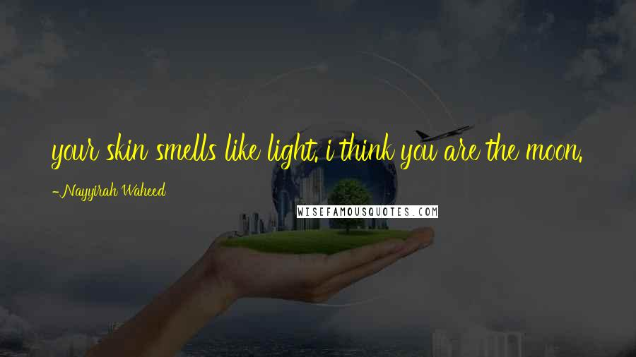 Nayyirah Waheed quotes: your skin smells like light. i think you are the moon.
