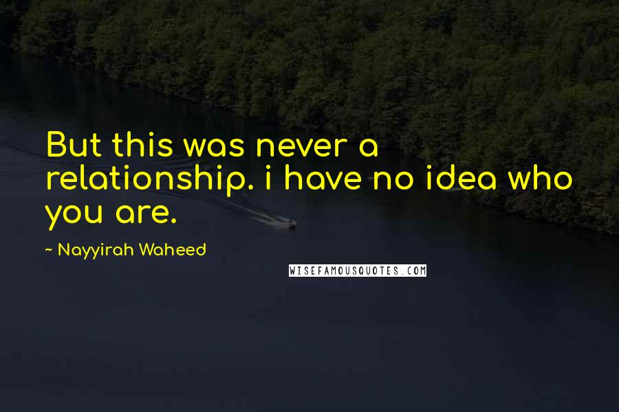 Nayyirah Waheed quotes: But this was never a relationship. i have no idea who you are.