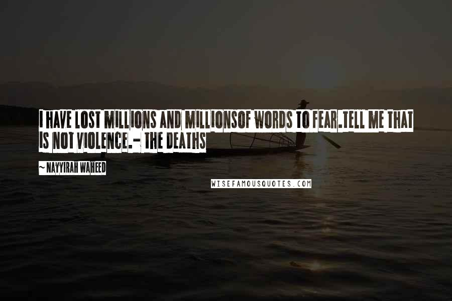 Nayyirah Waheed quotes: i have lost millions and millionsof words to fear.tell me that is not violence.- the deaths