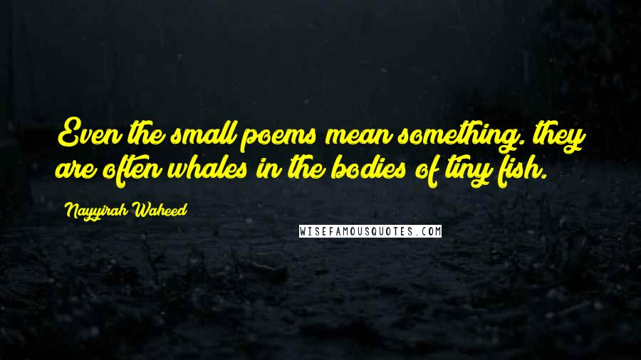 Nayyirah Waheed quotes: Even the small poems mean something. they are often whales in the bodies of tiny fish.
