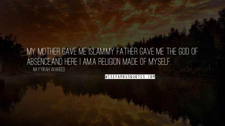 Nayyirah Waheed quotes: my mother gave me islam.my father gave me the god of absence.and here i am.a religion made of myself.