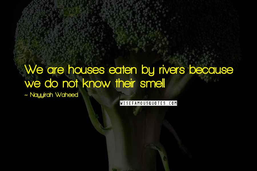 Nayyirah Waheed quotes: We are houses eaten by rivers because we do not know their smell.