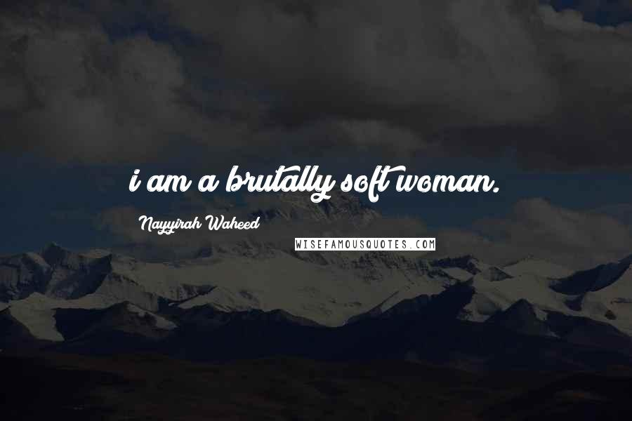 Nayyirah Waheed quotes: i am a brutally soft woman.